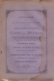 CATALOGUE OF A FINE AND VALUABLE PRIVATE COLLECTION OF GOLD, SILVER AND COPPER COINS AND MEDALS, COMPRISING THE REGULAR ISSUE OF THE UNITED STATES COINS, INCLUDING THE RARE DOLLARS AND HALF DOLLARS, AND RARE COLONIAL PIECES.