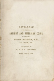 CATALOGUE OF THE COLLECTION OF GREEK, ROMAN, FOREIGN AND UNITED STATES COINS AND MEDALS FROM THE LATE WILLIAM DICKINSON, M. D., ST LOUIS, MO., TO WHICH IS ADDED THE FINE COLLECTION OF ENGLISH COINS OF LOUIS F. LINDSAY, ESQ., ST. LOUIS, MO.