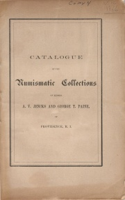 CATALOGUE OF AMERICAN AND FOREIGN COINS, MEDALS, TOKENS, &C., CONTAINED IN THE COLLECTION OF MESSRS. A. V. JENKS AND GEORGE T. PAINE, OF PROVIDENCE, R. I.