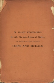 CATALOGUE OF AMERICAN COINS, MEDALS, &C. BEING SELECTED SPECIMENS FROM THE CABINETS OF MESSRS. BACHE, BERTSCH, LIGHTBODY, LILLIENDAHL, AND VINTON, TOGETHER WITH THE ROMAN COLLECTION FORMERLY BELONGING TO SIR EDMUND TEMPLE, OF LONDON, BUT MORE RECENTLY TO MR. WATSON, OF NEW YORK, THE WHOLE PROPERTY OF W. ELLIOTT WOODWARD, OF ROXBURY, MASS.