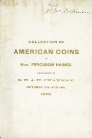 CATALOGUE OF THE PRIVATE COLLECTION OF AMERICAN COINS OF HON. FERGUSON HAINES, BIDDEFORD, MAINE. PARTICULARLY RICH IN THE SERIES OF UNITED STATES COINS, CONTAINING ALSO MEDALS, COLONIAL, STATE AND CONFEDERATE NOTES, AND A FEW AUTOGRAPHS.