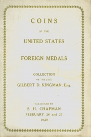 CATALOG OF THE COLLECTION OF SILVER AND COPPER COINS OF THE UNITED STATES AND FOREIGN MEDALS OF THE LATE GILBERT D. KINGMAN, ESQ., NEW BEDFORD, MASS. AND GOLD COINS OF CHARLES, M. SCHIBENER, ESQ., PHILADELPHIA. AND AT THE END OF THE CATALOG ARE DESCRIBED 1795 AND 1821 HALF EAGLES FROM AN OLD ESTATE.