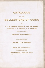 CATALOGUE OF THE COLLECTIONS OF COINS OF C. J. R. CARSON, EDWIN A. TAYLOR, HENRY JAMISON, H. C. EZEKIEL, E. E. FARMAN AND THE LATE CHARLES STEIGERWALT.