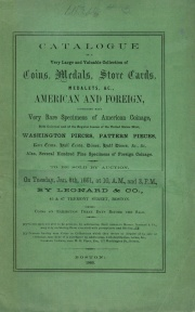 CATALOGUE OF A VERY LARGE AND VALUABLE COLLECTION OF COINS, MEDALS, STORE CARDS, MEDALTES &C., AMERICAN AND FOREIGN, COMPRISING MANY VERY RARE SPECIMENS OF AMERICAN COINS, BOTH COLONIAL AND OF THE REGULAR ISSUES OF THE UNITED STATES MINT, WASHINGTON PIECES, PATTERN PIECES, RARE CENTS, HALF CENTS, DIMES, HALF DIMES, &C., &C., ALSO SEVERAL HUNDRES FINE SPECIMENS OF FOREIGN COINAGE.