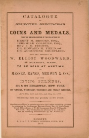 CATALOGUE OF SELECTED SPECIMENS OF COINS AND MEDALS, FROM THE AMERICAN PORTION OF THE COLLECTIONS OF HENRY M. BROOKS, ESQ., JEREMIAH COLBURN, ESQ., REV. J. M. FINOTTI, DR. EDWARD M. FIELD, AND DR. AUGUSTINE SHURTLEFF. NOW THE PROPERTY OF W. ELLIOTT WOODWARD, OF ROXBURY, MASS.