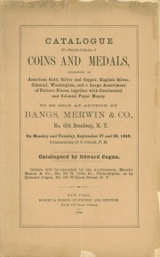 CATALOGUE OF A VALUABLE COLLECTION OF COINS AND MEDALS, CONSISTING OF AMERICAN GOLD, SILVER AND COPPER, ENGLISH SILVER, COLONIAL, WASHINGTON, AND A LARGE ASSORTMENT OF PATTERN PIECES, TOGETHER WITH CONTINENTAL AND COLONIAL PAPER MONEY.