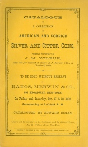 CATALOGUE OF A COLLECTION OF AMERICAN AND FOREIGN SILVER AND COPPER COINS, FORMERLY THE PROPERTY OF J. M. WILBUR, AND SOLD FOR ACCOUNT OF MESSRS. E. J. FARMER & CO. OF CLEVELAND, OHIO.