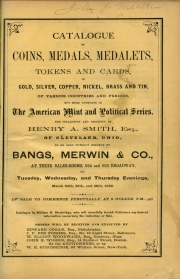 CATALOGUE OF COINS, MEDALS, MEDALETS, TOKENS AND CARDS, IN GOLD, SILVER, COPPER, NICKEL, BRASS AND TIN, OF VARIOUS COUNTRIES AND PERIODS, BUT MORE COMPLETE IN THE AMERICAN MINT AND POLICITAL SERIES. THE COLLECTION AND PROPERTY OF HENRY A. SMITH, ESQ., OF CLEVELAND, OHIO.