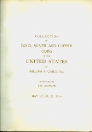 CATALOG OF THE MAGNIFICENT COLLECTION OF THE GOLD, SILVER AND COPPER COINS OF THE UNITED STATES OF WILLIAM F. GABLE, ESQ. ALTOONA.